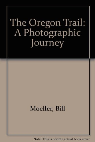 The Oregon Trail: A Photographic Journey: Moeller, Bill, Moeller, Jan