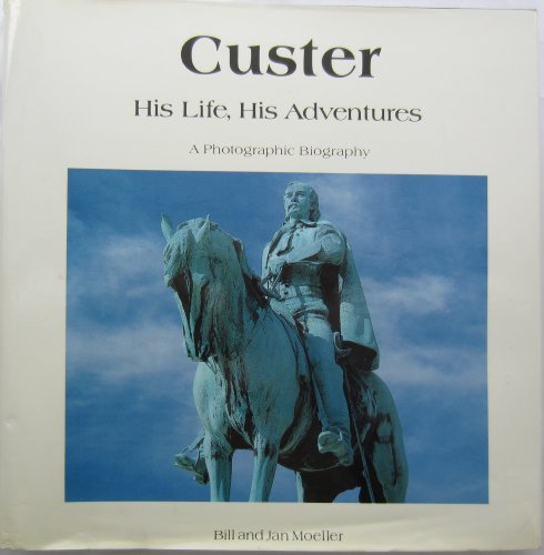 Custer, His Life, His Adventures: A Photographic Biography: Bill Moeller