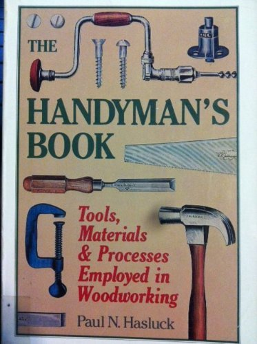 The Handyman's Book: Tools, Materials and Processes Employed in Woodworking