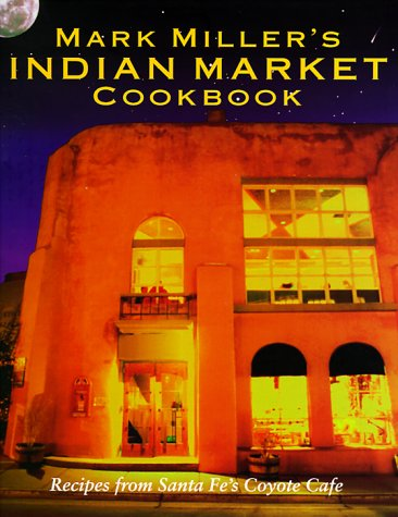 Mark Miller's Indian Market Recipes from Santa Fe's Famous Coyote Cafe (SIGNED): Miller, ...