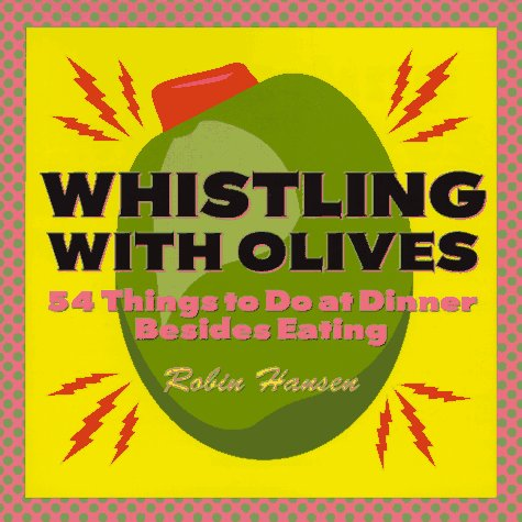 Whistling with Olives: 54 Things to Do at Dinner Besides Eating (0898157978) by Robin Hansen