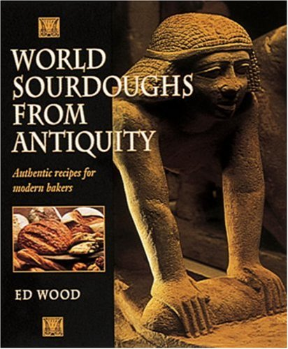 World Sourdoughs from Antiquity: Authentic recipes for modern bakers (0898158435) by Wood, Ed