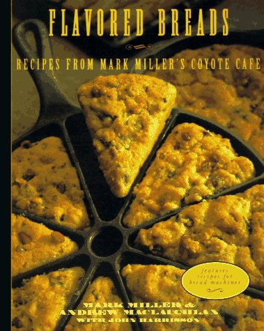 Flavored Breads: Recipes from Mark Miller's Coyote Cafe (0898158621) by Andrew Maclauchlan; Mark Miller
