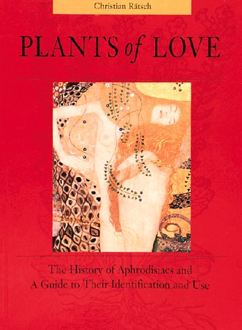 Plants of Love: The History of Aphrodisiacs and A Guide to Their Identification and Use