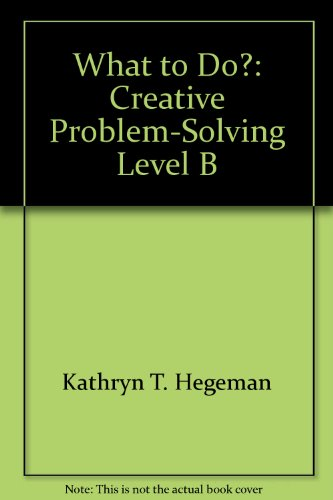 What to Do?: Creative Problem-Solving Level B: Kathryn T. Hegeman
