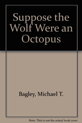 Suppose the Wolf Were an Octopus: Bagley, Michael T.,
