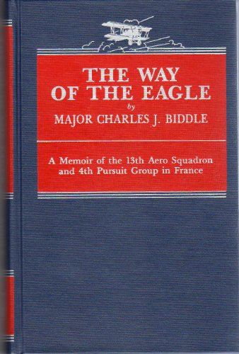 THE WAY OF THE EAGLE - A Memoir of the 13th Aero Squadron and 4th Pursuit Group in France.: Biddle,...