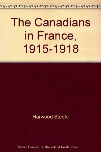 THE CANADIANS IN FRANCE 1915-1918: Steele, Harwood