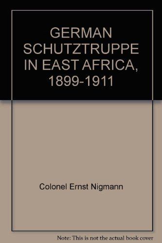 German Schutztruppe in East Africa: History of the Imperial Protectorate Force 1889-1911: Nigmann, ...