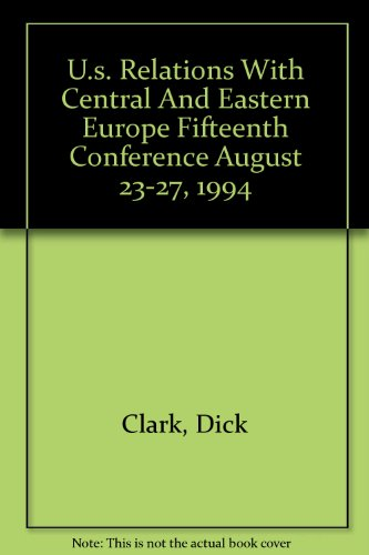 U.s. Relations With Central And Eastern Europe Fifteenth Conference August 23-27, 1994 (9780898431629) by Dick Clark