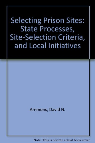 Selecting Prison Sites: State Processes, Site-Selection Criteria, and Local Initiatives: Ammons, ...