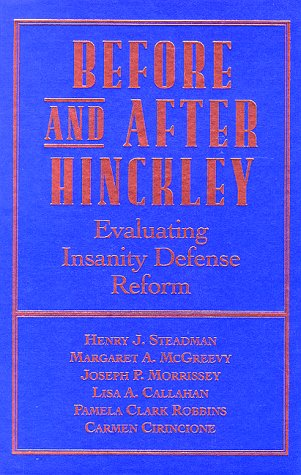 Before and After Hinckley: Evaluating Insanity Defense: Steadman PhD, Henry