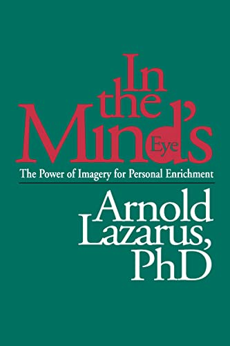 In the Mind's Eye: The Power of Imagery for Personal Enrichment: Lazarus PhD, Arnold A.