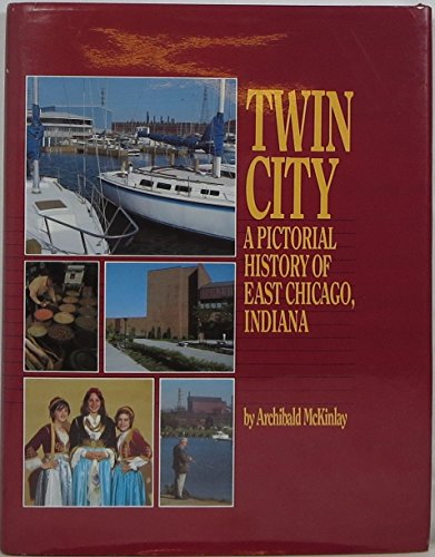 Twin City: A Pictorial History of East Chicago, Indiana: McKinlay, Archibald