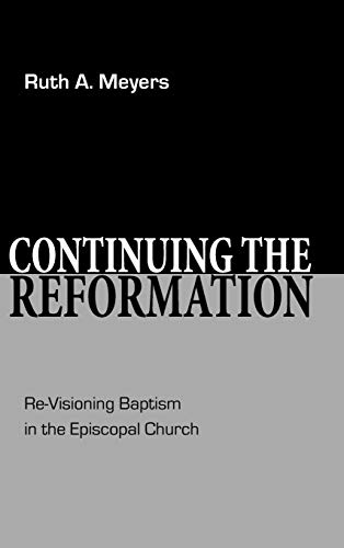 Continuing the Reformation: Re-Visioning Baptism in the Episcopal Church: Meyers, Ruth A.