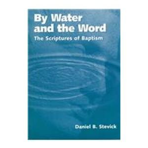 By Water and the Word: The Scriptures of Baptism: Daniel B. Stevick