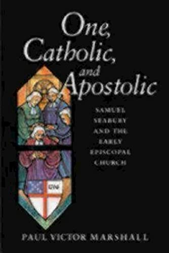 One, Catholic, and Apostolic: Samuel Seabury and the Early Episcopal Church: Paul V. Marshall