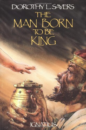 The Man Born to Be King: A Play-Cycle on the Life of Our Lord and Saviour Jesus Christ (0898703077) by Dorothy L. Sayers