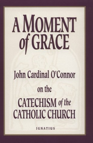 A MOMENT OF GRACE John Cardinal O'Connor on the Catechism of the Catholic Church: O'Connor, ...