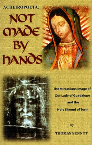 Acheiropoeta: Not Made By Hands: The Miraculous Image of Our Lady of Guadalupe and the Holy Shroud ...