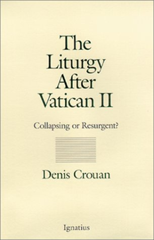 The Liturgy After Vatican II: Collapsing or Resurgent?: Denis Crouan