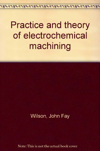 Practice and theory of electrochemical machining by: John Fay Wilson