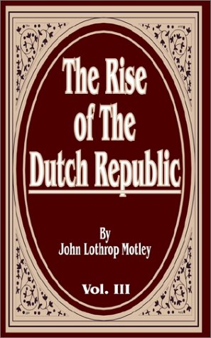 The Rise of the Dutch Republic, Volume: John Lothrop Motley