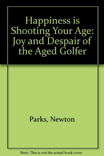 Happiness Is Shooting Your Age: The Joy and Despair of the Aged Golfer: Parks, Newton