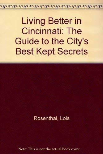 Living Better in Cincinnati: The Guide to the City's Best Kept Secrets: Rosenthal, Lois