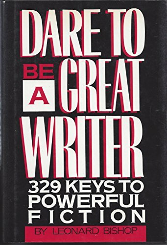 DARE TO BE A GREAT WRITER, 329 Keys to Powerful Fiction: Leonard Bishop
