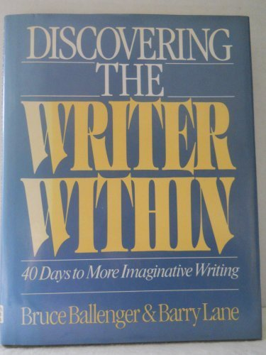 Discovering the Writer Within: 40 Days to More Imaginative Writing: Ballenger, Bruce, Lane, Barry