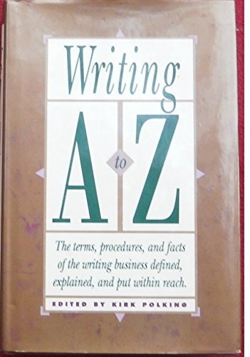 Writing A to Z: The Terms, Procedures, and Facts of the Writing Business Defined, Explained, and ...