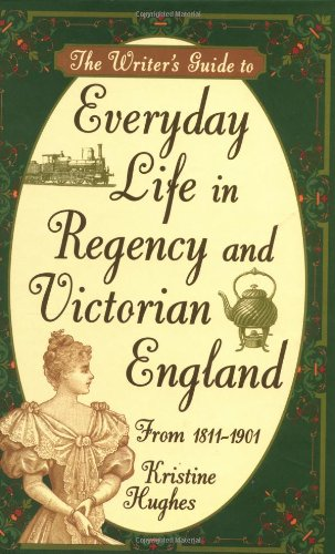 The Writer's Guide To Everyday Life In Regency And Victorian England From 1811 1901
