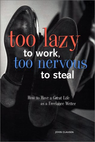 9780898799972: Too Lazy to Work, Too Nervous to Steal: How to Have a Great Life as a Freelance Writer