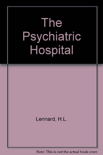 The Psychiatric Hospital: Context, Values, and Therapeutic: Henry L. Lennard,