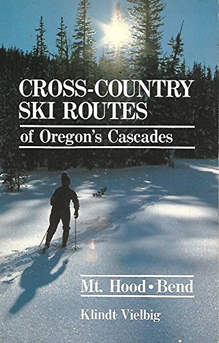 Cross-County Ski Routes of Oregon's Cascades: Mt. Hood/Bend (and southern Washington)