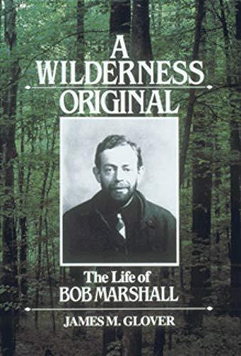 A Wilderness Original: The Life of Bob Marshall: Glover, James M.