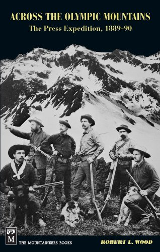 Across the Olympic Mountains: The Press Expedition, 1889-90: Wood, Robert L.