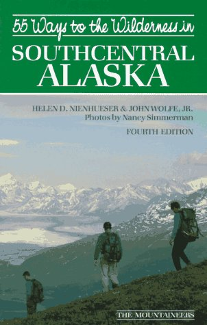 55 Ways to the Wilderness of Southcentral Alaska: Helen Nienhueser; John Wolfe Jr