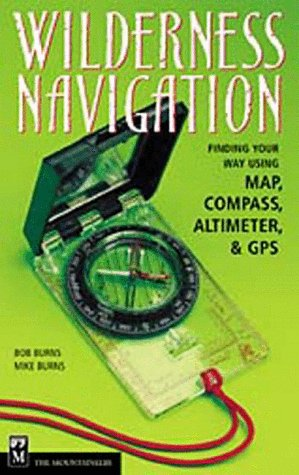 Wilderness Navigation: Finding Your Way Using Map,: Bob Burns, Mike