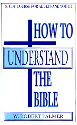 How to Understand the Bible: W. Robert Palmer