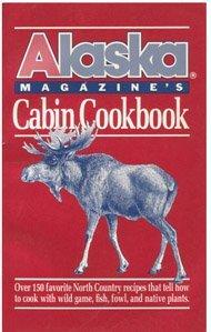 Alaska Magazine's Cabin Cookbook: Over 130 Favorite: Magazine, Alaska