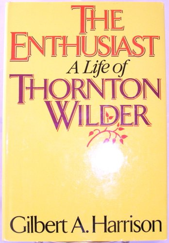 The Enthusiast A Life of Thornton Wilder