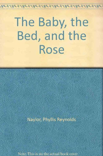 The Baby, the Bed, and the Rose: Naylor, Phyllis Reynolds