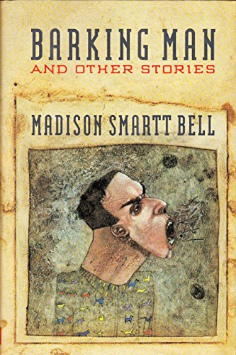 Barking Man and Other Stories: Bell, Madison Smartt