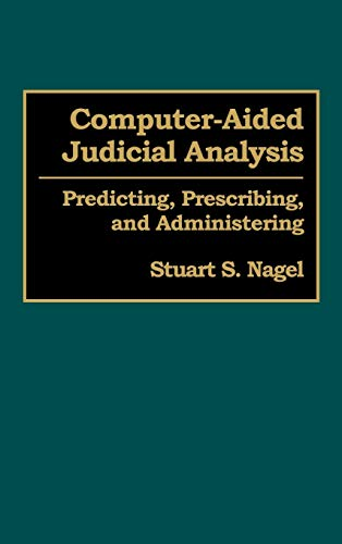 Computer-aided Judicial Analysis: Predicting, Prescribing and Administering: Stuart B. Nagel