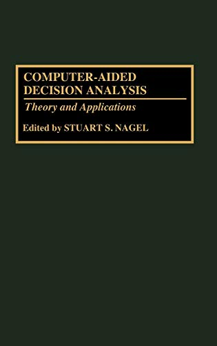 Computer-Aided Decision Analysis: Theory and Applications: Editor-Stuart S. Nagel