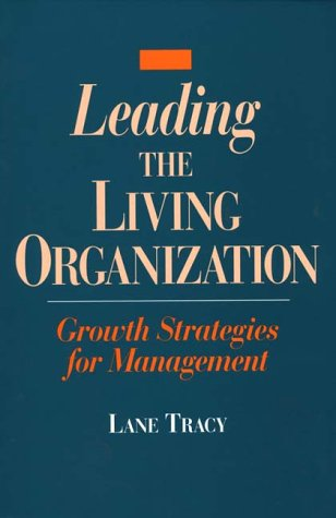 Leading the Living Organization: Growth Strategies for Management: Lane Tracy
