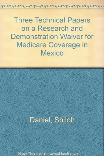 Three Technical Papers on a Research and Demonstration Waiver for Medicare Coverage in Mexico (U.S.-Mexican Occasional Papers) (0899405797) by Shiloh Daniel; David Madden; Jason Blair; The Policy Research Project on Medicare Payment for Medical
