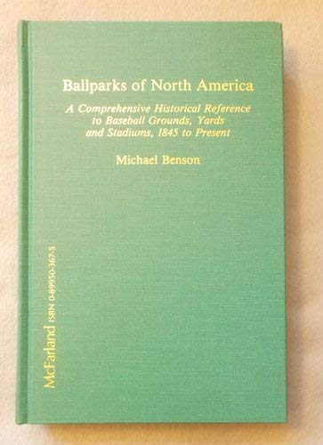 Ballparks of North America: A Comprehensive Historical Reference to Baseball Grounds, Yards and ...